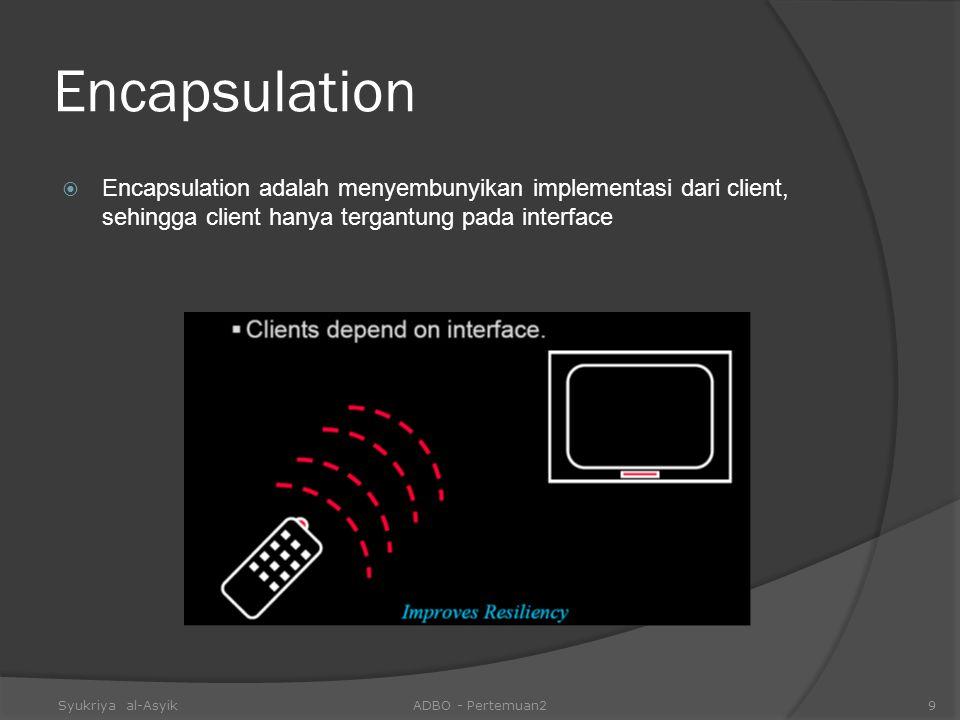 Encapsulation  Encapsulation adalah menyembunyikan implementasi dari client, sehingga client hanya tergantung pada interface Syukriya al-AsyikADBO -