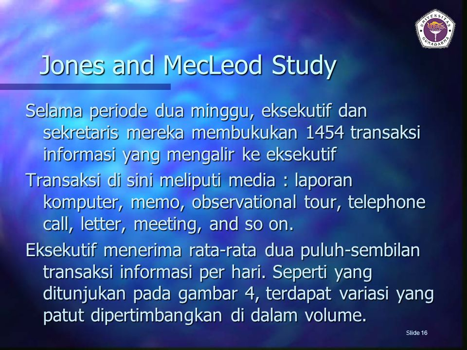 Jones and MecLeod Study Selama periode dua minggu, eksekutif dan sekretaris mereka membukukan 1454 transaksi informasi yang mengalir ke eksekutif Transaksi di sini meliputi media : laporan komputer, memo, observational tour, telephone call, letter, meeting, and so on.