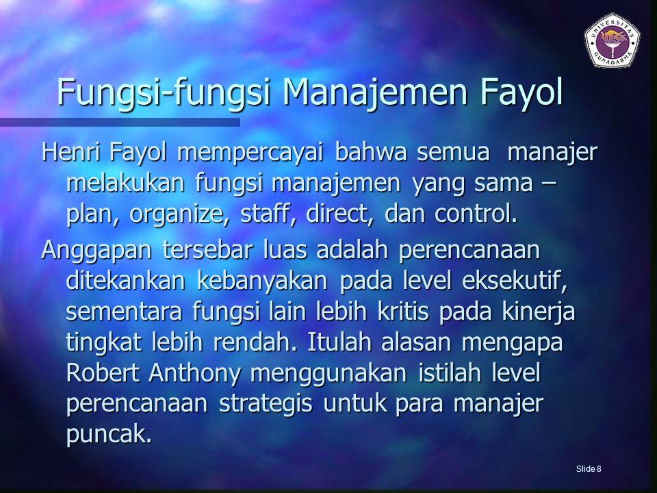 Fungsi-fungsi Manajemen Fayol Henri Fayol mempercayai bahwa semua manajer melakukan fungsi manajemen yang sama – plan, organize, staff, direct, dan co