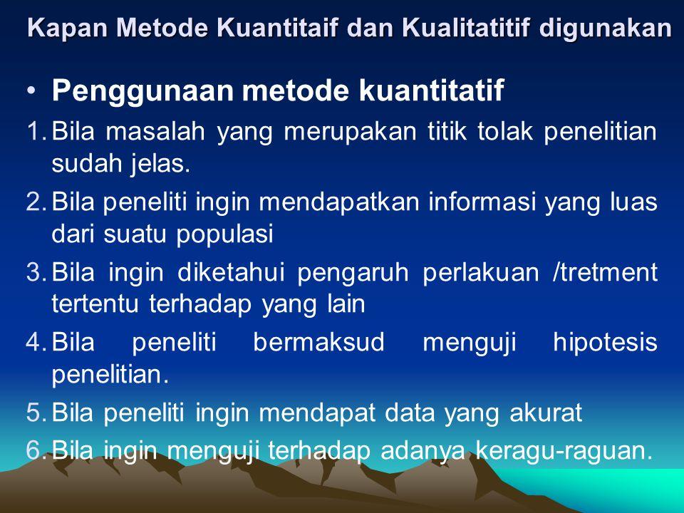 Kapan Metode Kuantitaif dan Kualitatitif digunakan Penggunaan metode kuantitatif 1.Bila masalah yang merupakan titik tolak penelitian sudah jelas. 2.B