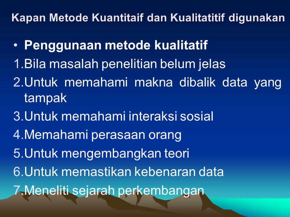 Kapan Metode Kuantitaif dan Kualitatitif digunakan Penggunaan metode kualitatif 1.Bila masalah penelitian belum jelas 2.Untuk memahami makna dibalik d
