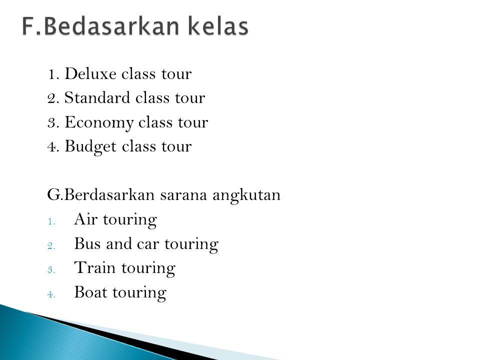 1. Deluxe class tour 2. Standard class tour 3. Economy class tour 4. Budget class tour G.Berdasarkan sarana angkutan 1. Air touring 2. Bus and car tou