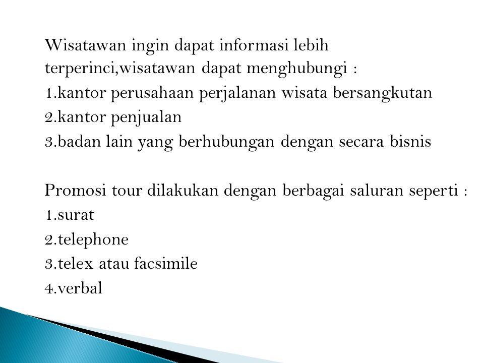 Wisatawan ingin dapat informasi lebih terperinci,wisatawan dapat menghubungi : 1.kantor perusahaan perjalanan wisata bersangkutan 2.kantor penjualan 3