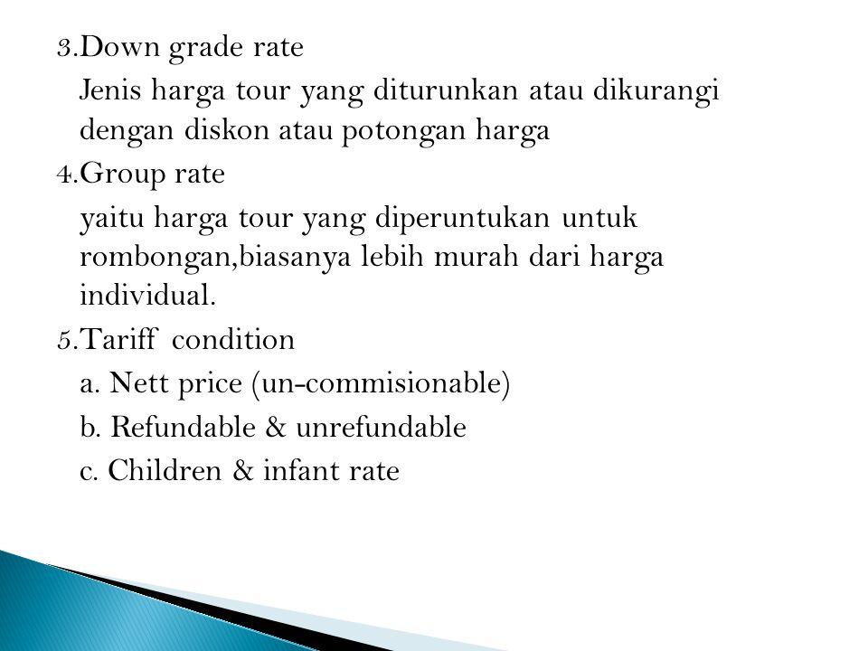 3.Down grade rate Jenis harga tour yang diturunkan atau dikurangi dengan diskon atau potongan harga 4.Group rate yaitu harga tour yang diperuntukan un