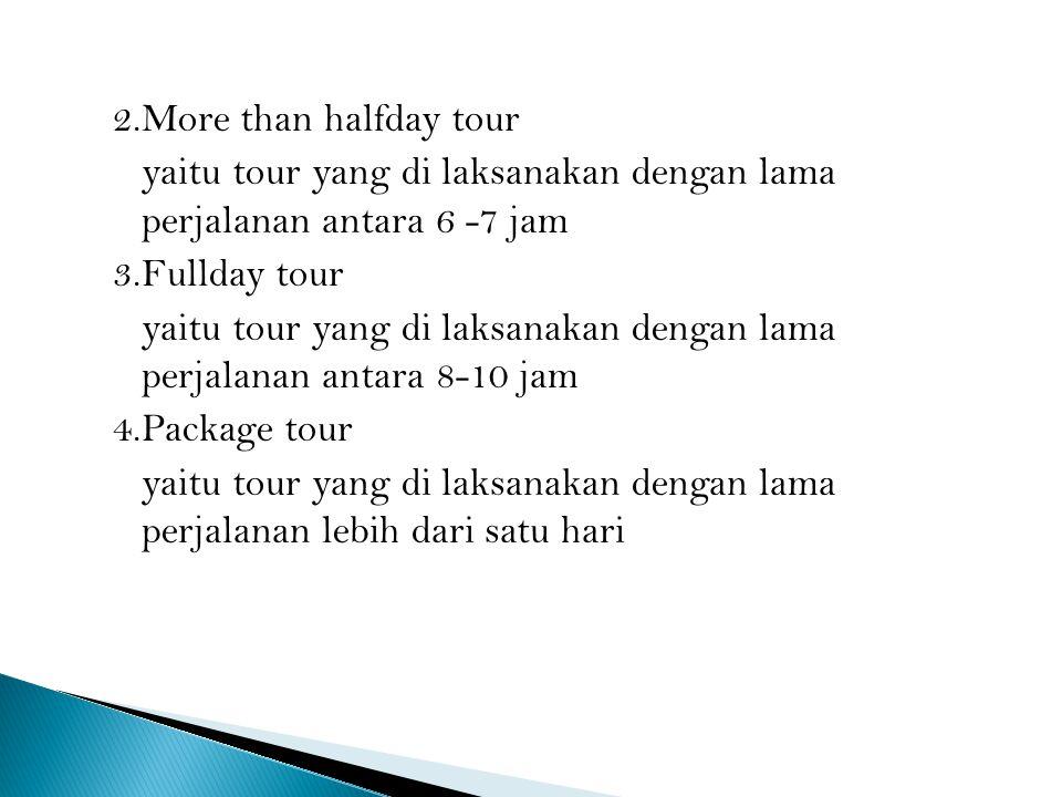 2.More than halfday tour yaitu tour yang di laksanakan dengan lama perjalanan antara 6 -7 jam 3.Fullday tour yaitu tour yang di laksanakan dengan lama