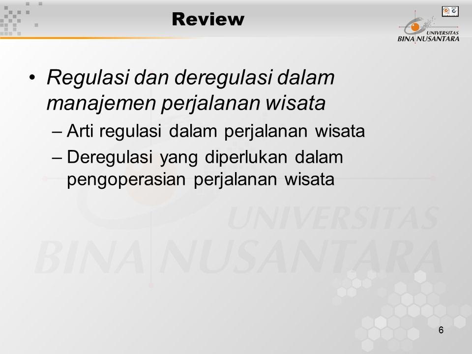 6 Review Regulasi dan deregulasi dalam manajemen perjalanan wisata –Arti regulasi dalam perjalanan wisata –Deregulasi yang diperlukan dalam pengoperasian perjalanan wisata