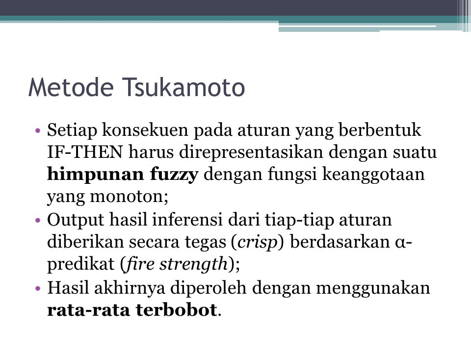 Metode Tsukamoto Setiap konsekuen pada aturan yang berbentuk IF-THEN harus direpresentasikan dengan suatu himpunan fuzzy dengan fungsi keanggotaan yan