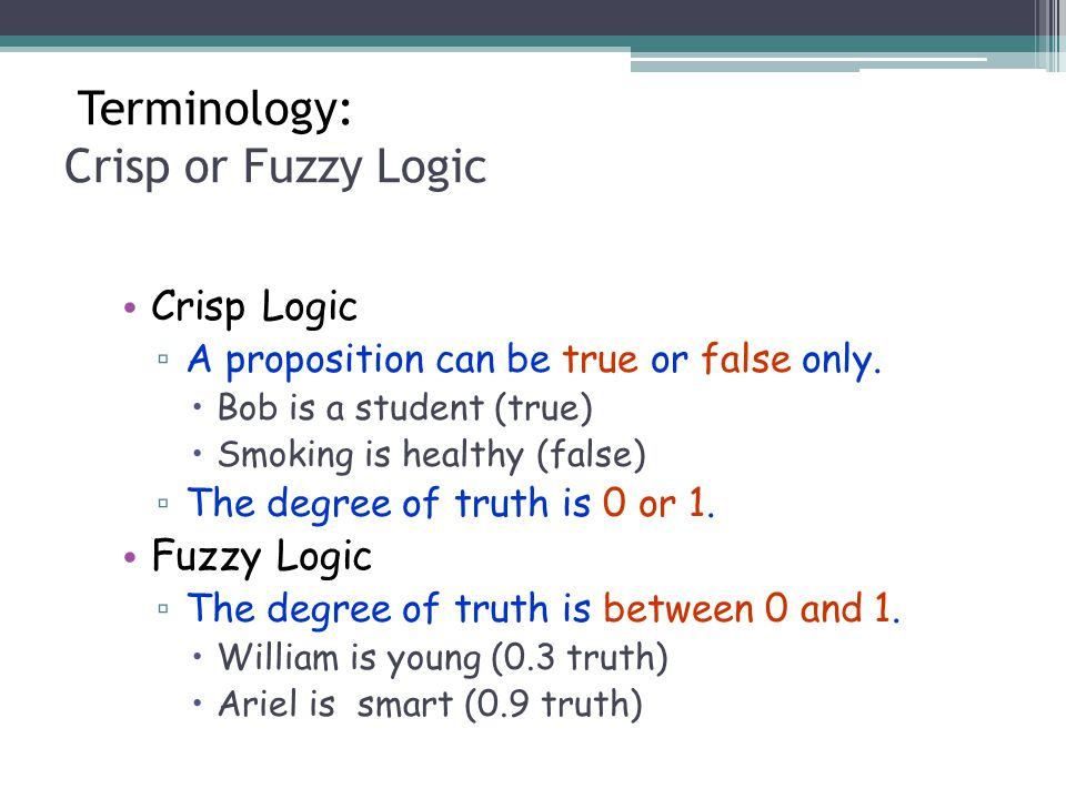 Terminology: Crisp or Fuzzy Logic Crisp Logic ▫ A proposition can be true or false only. Bob is a student (true) Smoking is healthy (false) ▫ The degr