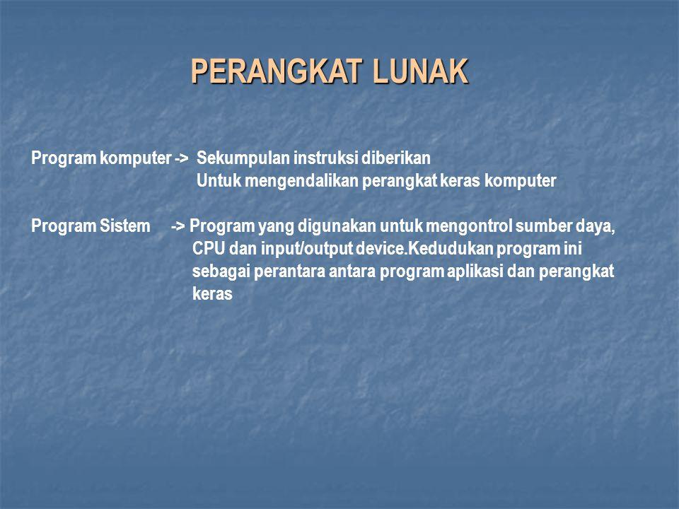 PERANGKAT LUNAK Program komputer -> Sekumpulan instruksi diberikan Untuk mengendalikan perangkat keras komputer Program Sistem -> Program yang digunakan untuk mengontrol sumber daya, CPU dan input/output device.Kedudukan program ini sebagai perantara antara program aplikasi dan perangkat keras