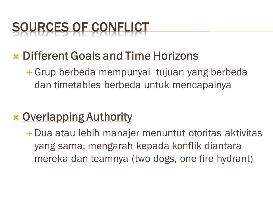  Different Goals and Time Horizons  Grup berbeda mempunyai tujuan yang berbeda dan timetables berbeda untuk mencapainya  Overlapping Authority  Dua atau lebih manajer menuntut otoritas aktivitas yang sama, mengarah kepada konflik diantara mereka dan teamnya (two dogs, one fire hydrant)