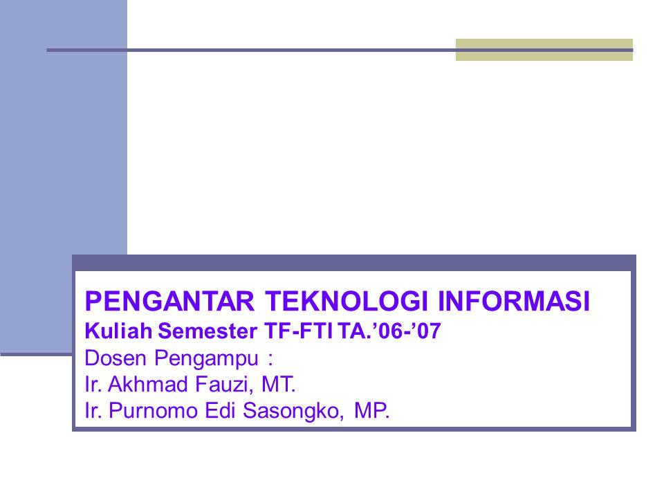 PENGANTAR TEKNOLOGI INFORMASI Kuliah Semester TF-FTI TA.'06-'07 Dosen Pengampu : Ir. Akhmad Fauzi, MT. Ir. Purnomo Edi Sasongko, MP.