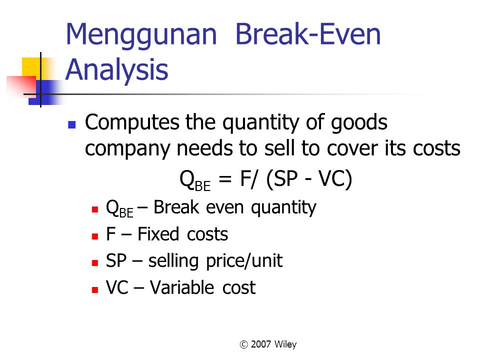 © 2007 Wiley Menggunan Break-Even Analysis Computes the quantity of goods company needs to sell to cover its costs Q BE = F/ (SP - VC) Q BE – Break ev