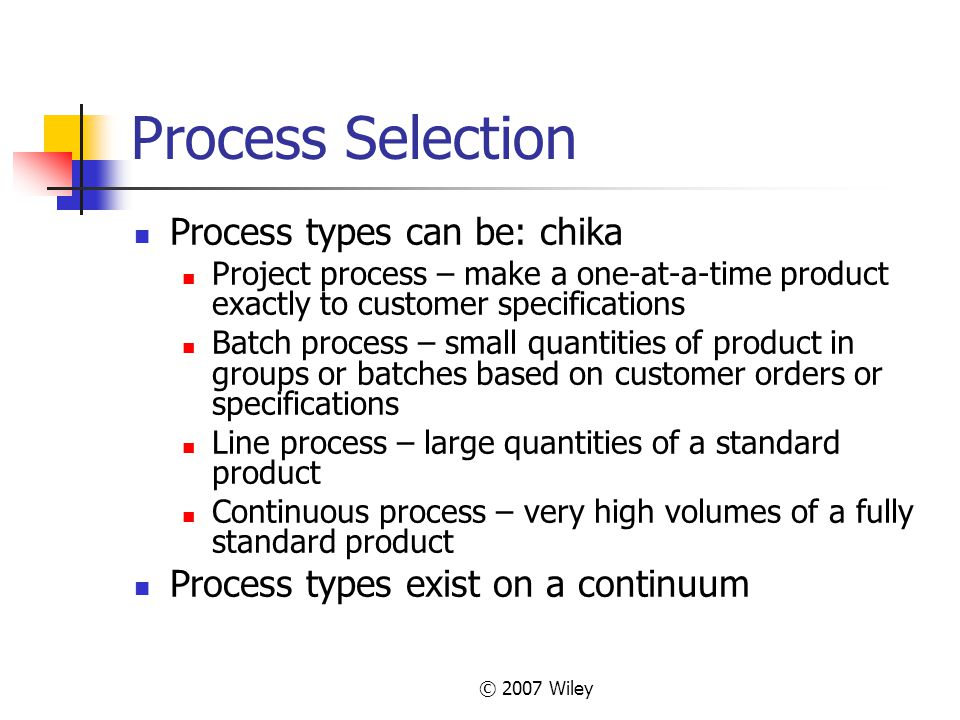 © 2007 Wiley Process Selection Process types can be: chika Project process – make a one-at-a-time product exactly to customer specifications Batch pro