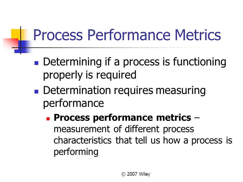 © 2007 Wiley Process Performance Metrics Determining if a process is functioning properly is required Determination requires measuring performance Pro