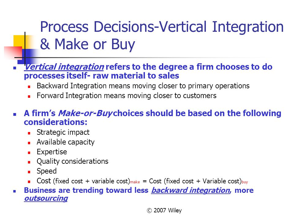 © 2007 Wiley Process Decisions-Vertical Integration & Make or Buy Vertical integration refers to the degree a firm chooses to do processes itself- raw