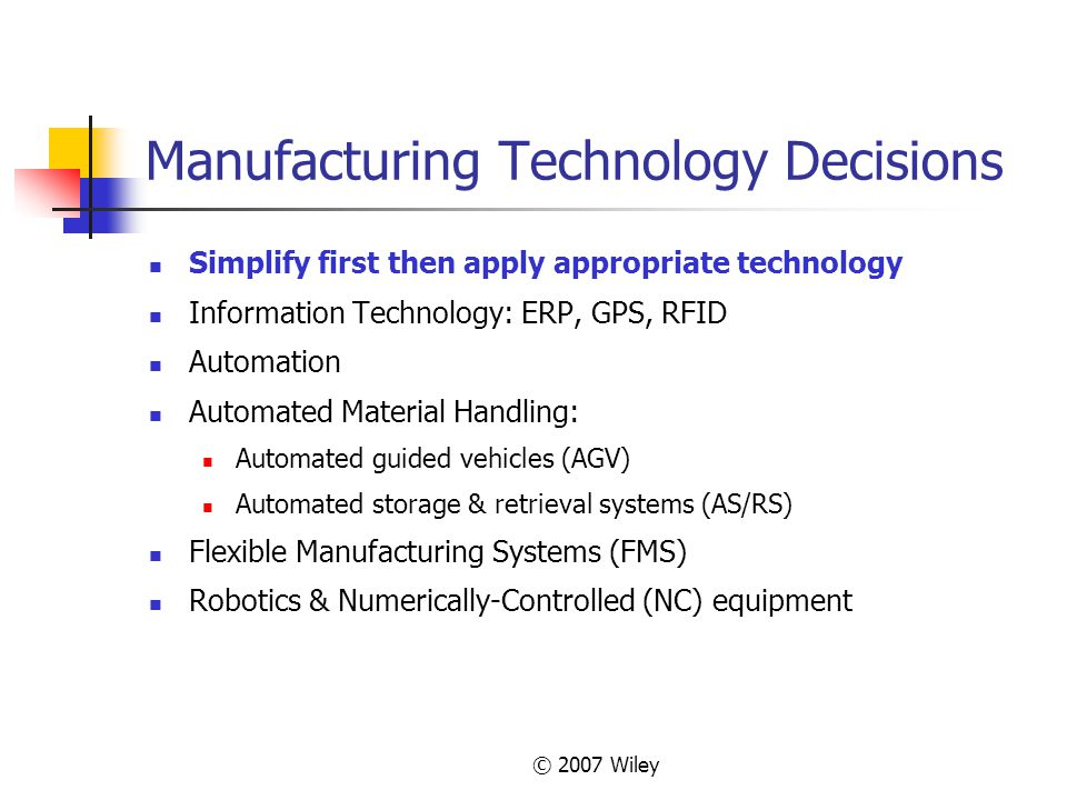 © 2007 Wiley Manufacturing Technology Decisions Simplify first then apply appropriate technology Information Technology: ERP, GPS, RFID Automation Aut