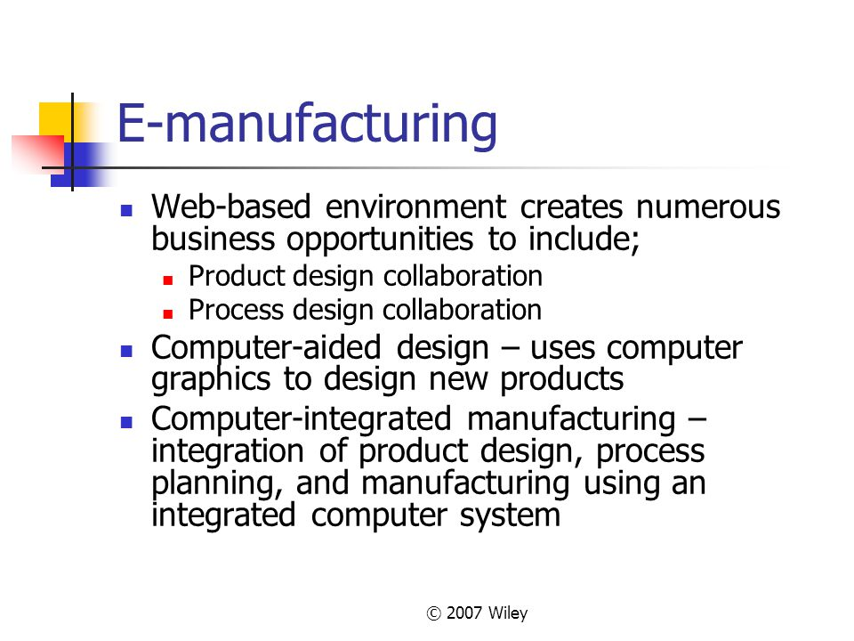 © 2007 Wiley E-manufacturing Web-based environment creates numerous business opportunities to include; Product design collaboration Process design col