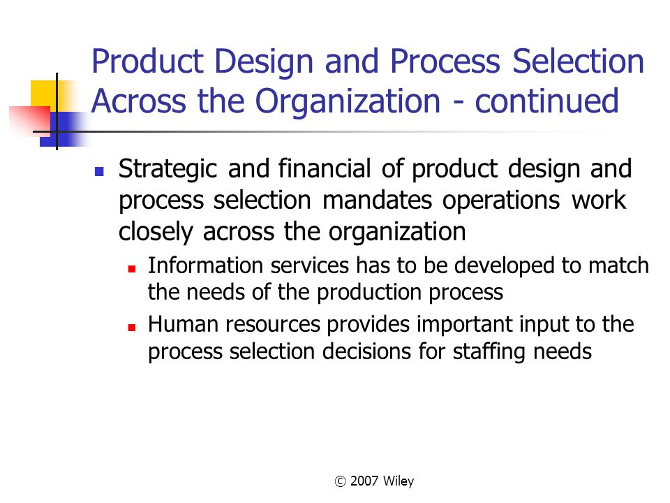 © 2007 Wiley Product Design and Process Selection Across the Organization - continued Strategic and financial of product design and process selection