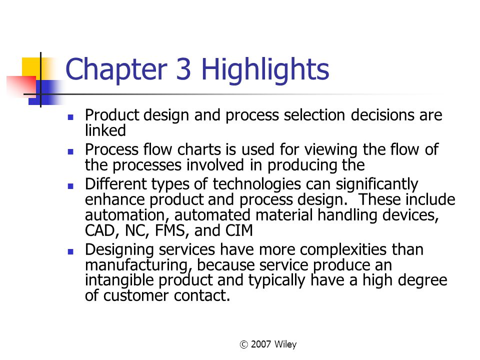 © 2007 Wiley Chapter 3 Highlights Product design and process selection decisions are linked Process flow charts is used for viewing the flow of the pr