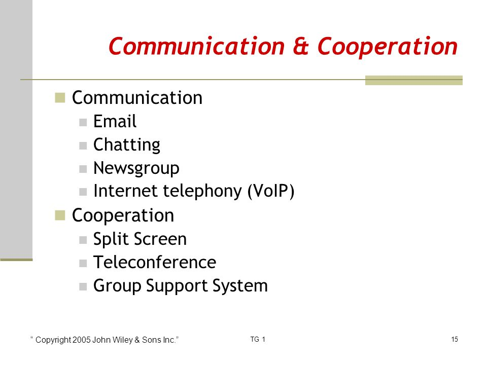 Copyright 2005 John Wiley & Sons Inc. TG 115 Communication & Cooperation Communication Email Chatting Newsgroup Internet telephony (VoIP) Cooperation Split Screen Teleconference Group Support System