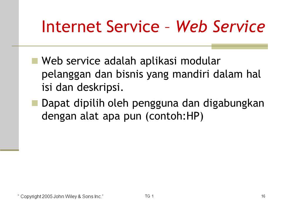 Copyright 2005 John Wiley & Sons Inc. TG 116 Internet Service – Web Service Web service adalah aplikasi modular pelanggan dan bisnis yang mandiri dalam hal isi dan deskripsi.