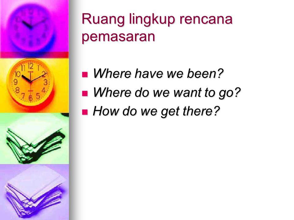 Ruang lingkup rencana pemasaran Where have we been? Where have we been? Where do we want to go? Where do we want to go? How do we get there? How do we
