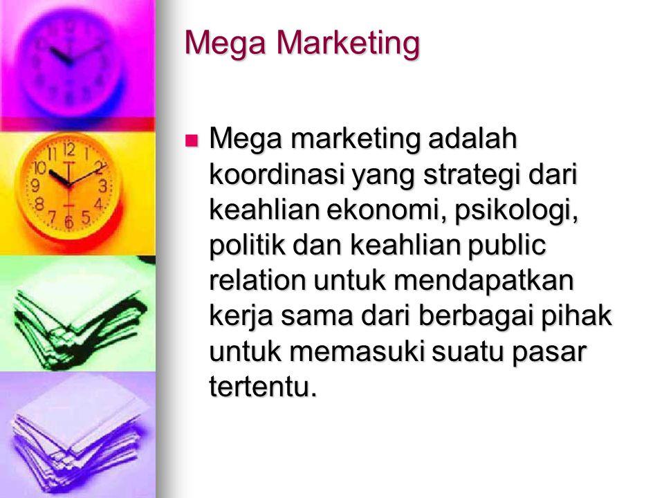 Mega Marketing Mega marketing adalah koordinasi yang strategi dari keahlian ekonomi, psikologi, politik dan keahlian public relation untuk mendapatkan
