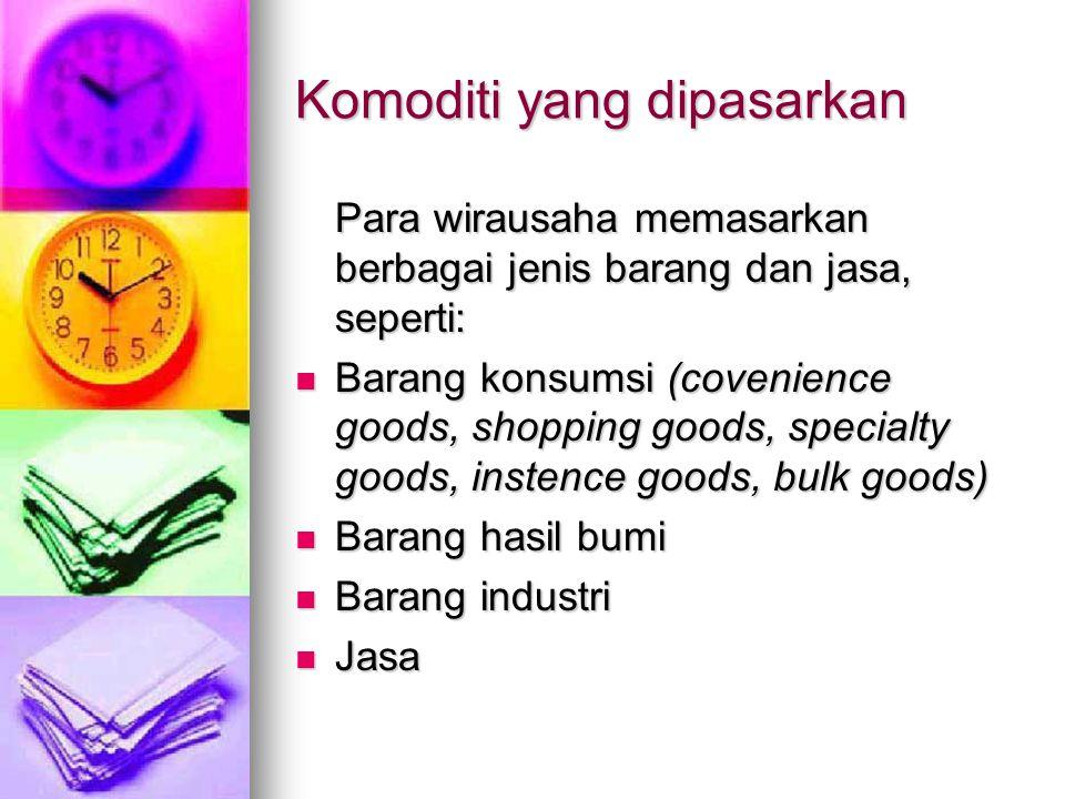 Komoditi yang dipasarkan Para wirausaha memasarkan berbagai jenis barang dan jasa, seperti: Barang konsumsi (covenience goods, shopping goods, special