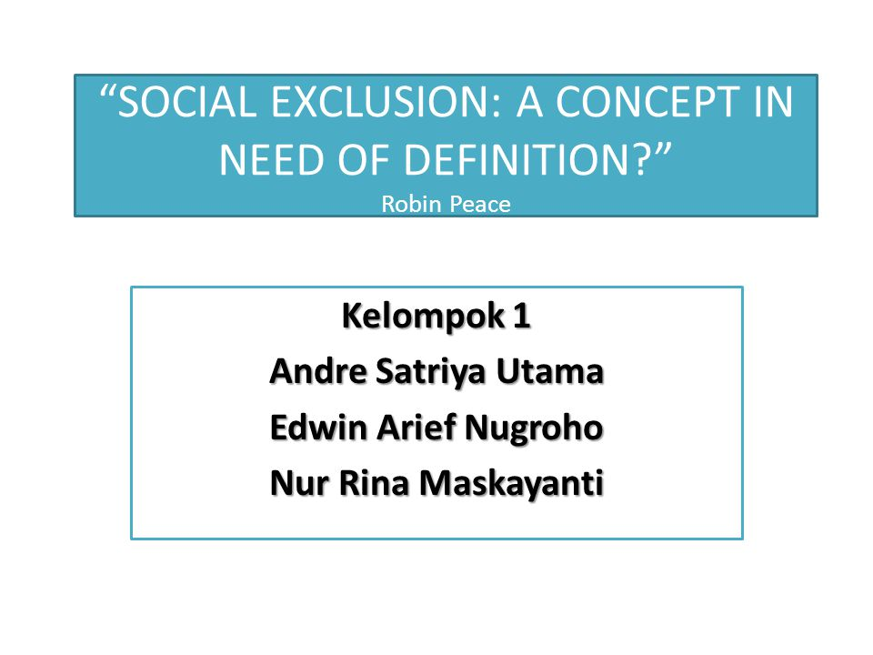 """SOCIAL EXCLUSION: A CONCEPT IN NEED OF DEFINITION?"" Robin Peace Kelompok 1 Andre Satriya Utama Edwin Arief Nugroho Nur Rina Maskayanti"