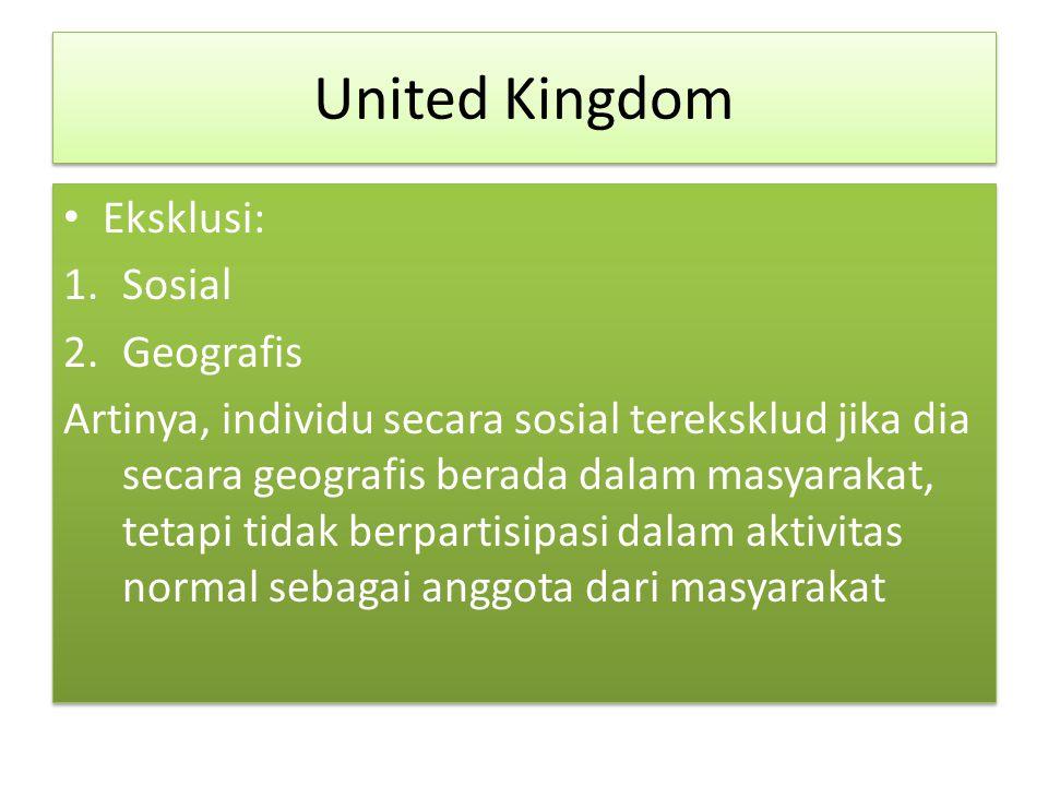 United Kingdom Eksklusi: 1.Sosial 2.Geografis Artinya, individu secara sosial tereksklud jika dia secara geografis berada dalam masyarakat, tetapi tidak berpartisipasi dalam aktivitas normal sebagai anggota dari masyarakat Eksklusi: 1.Sosial 2.Geografis Artinya, individu secara sosial tereksklud jika dia secara geografis berada dalam masyarakat, tetapi tidak berpartisipasi dalam aktivitas normal sebagai anggota dari masyarakat