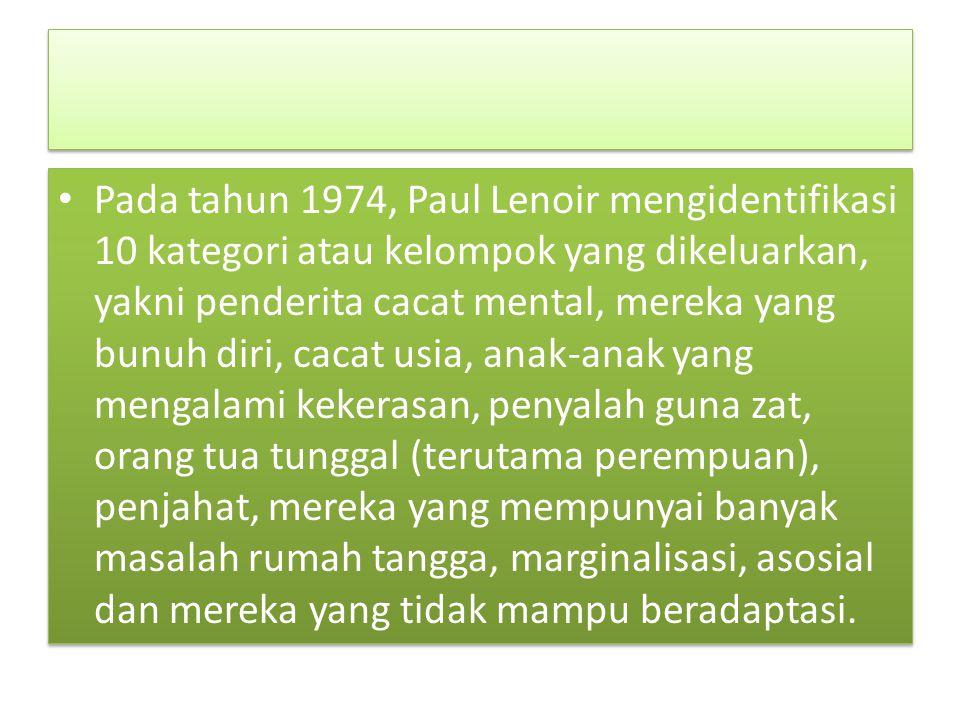 Pada tahun 1974, Paul Lenoir mengidentifikasi 10 kategori atau kelompok yang dikeluarkan, yakni penderita cacat mental, mereka yang bunuh diri, cacat usia, anak-anak yang mengalami kekerasan, penyalah guna zat, orang tua tunggal (terutama perempuan), penjahat, mereka yang mempunyai banyak masalah rumah tangga, marginalisasi, asosial dan mereka yang tidak mampu beradaptasi.