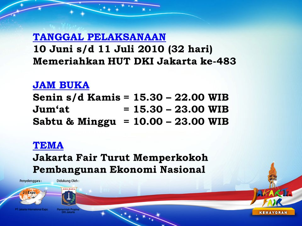 TANGGAL PELAKSANAAN 10 Juni s/d 11 Juli 2010 (32 hari) Memeriahkan HUT DKI Jakarta ke-483 JAM BUKA Senin s/d Kamis= 15.30 – 22.00 WIB Jum'at= 15.30 – 23.00 WIB Sabtu & Minggu = 10.00 – 23.00 WIB TEMA Jakarta Fair Turut Memperkokoh Pembangunan Ekonomi Nasional
