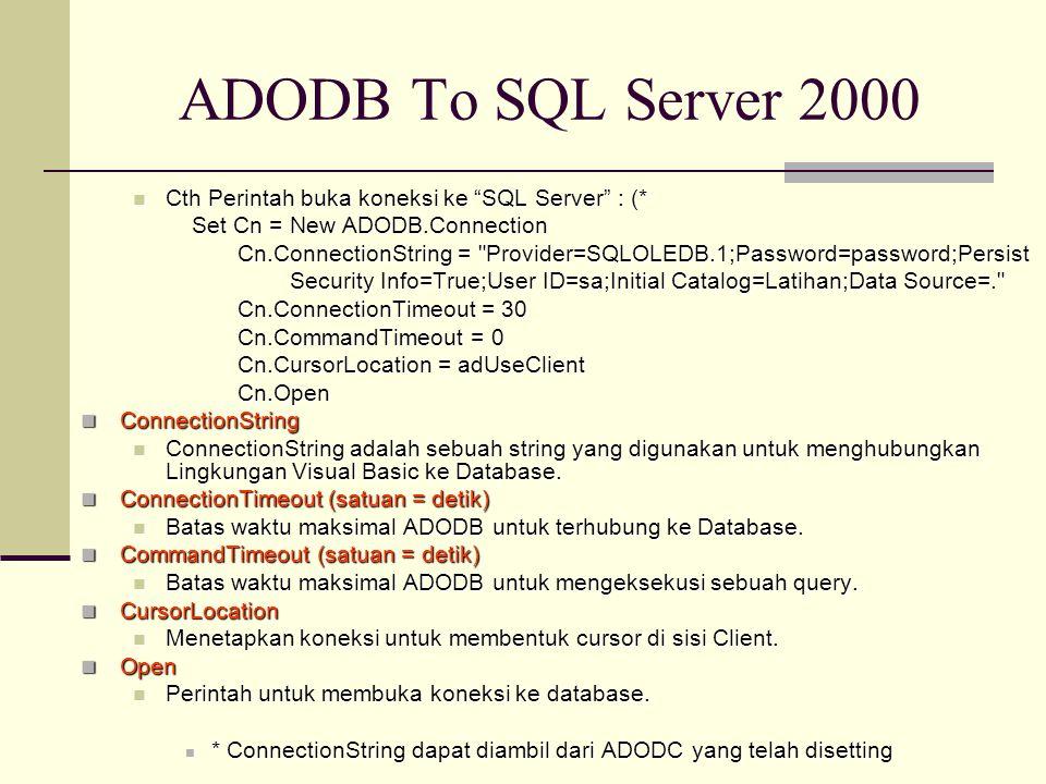 ADODB To SQL Server 2000 Cth Perintah buka koneksi ke SQL Server : (* Cth Perintah buka koneksi ke SQL Server : (* Set Cn = New ADODB.Connection Cn.ConnectionString = Provider=SQLOLEDB.1;Password=password;Persist Cn.ConnectionString = Provider=SQLOLEDB.1;Password=password;Persist Security Info=True;User ID=sa;Initial Catalog=Latihan;Data Source=. Cn.ConnectionTimeout = 30 Cn.ConnectionTimeout = 30 Cn.CommandTimeout = 0 Cn.CommandTimeout = 0 Cn.CursorLocation = adUseClient Cn.CursorLocation = adUseClient Cn.Open Cn.Open ConnectionString ConnectionString ConnectionString adalah sebuah string yang digunakan untuk menghubungkan Lingkungan Visual Basic ke Database.