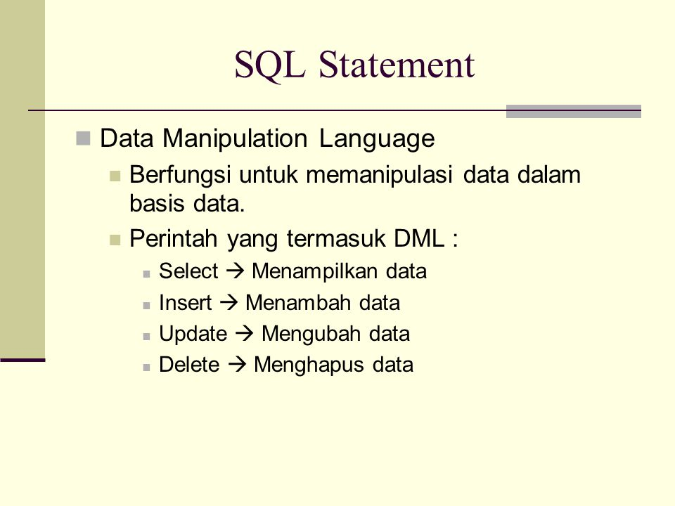 SQL Statement Data Manipulation Language Berfungsi untuk memanipulasi data dalam basis data. Perintah yang termasuk DML : Select  Menampilkan data In