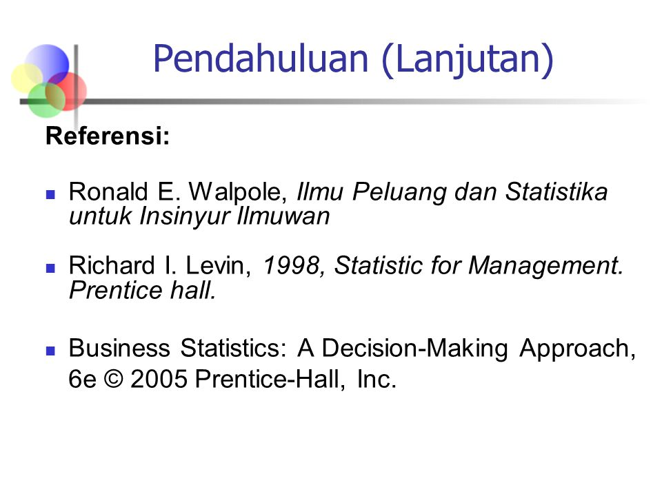 Pendahuluan (Lanjutan) Referensi: Ronald E. Walpole, Ilmu Peluang dan Statistika untuk Insinyur Ilmuwan Richard I. Levin, 1998, Statistic for Manageme