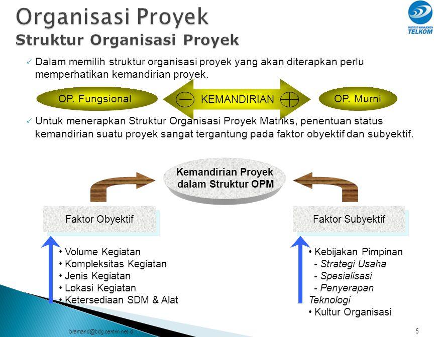 bramand@bdg.centrin.net.id6  Kesimpulan : Organisasi Proyek Fungsional sangat terbatas, sehingga alternatif lainnya adalah Organisasi Proyek Murni atau Organisasi Proyek Matriks, tergantung pada sifat-sifat dominan seperti terlihat berikut ini : Sifat-sifat OP.