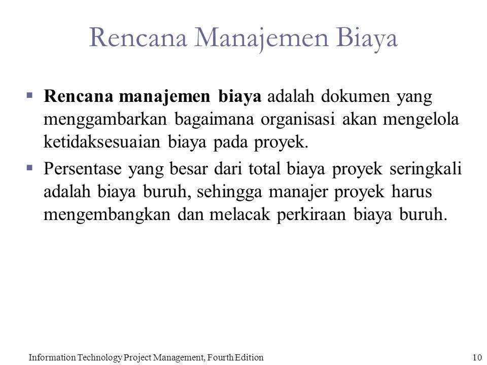 10Information Technology Project Management, Fourth Edition Rencana Manajemen Biaya  Rencana manajemen biaya adalah dokumen yang menggambarkan bagaimana organisasi akan mengelola ketidaksesuaian biaya pada proyek.