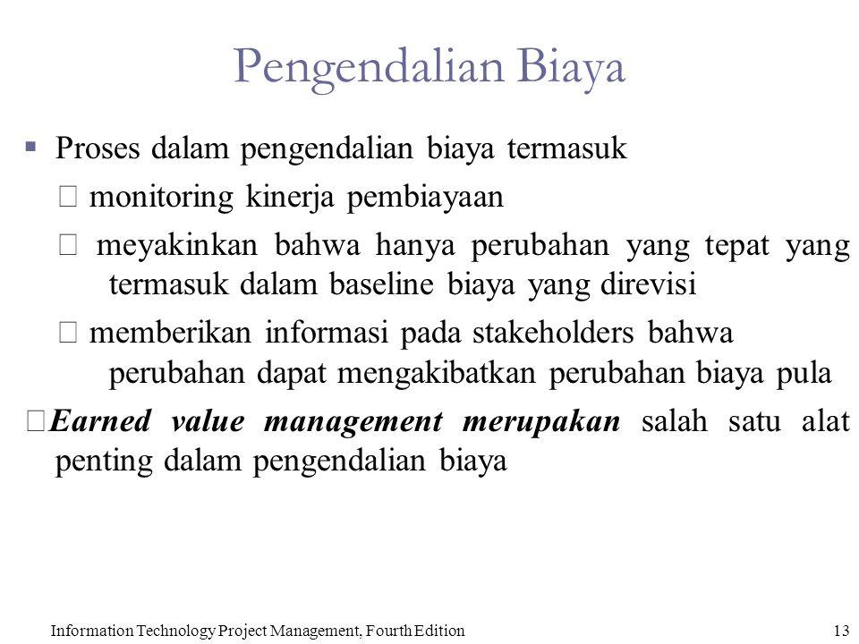 13Information Technology Project Management, Fourth Edition Pengendalian Biaya  Proses dalam pengendalian biaya termasuk  monitoring kinerja pembiayaan  meyakinkan bahwa hanya perubahan yang tepat yang termasuk dalam baseline biaya yang direvisi  memberikan informasi pada stakeholders bahwa perubahan dapat mengakibatkan perubahan biaya pula  Earned value management merupakan salah satu alat penting dalam pengendalian biaya
