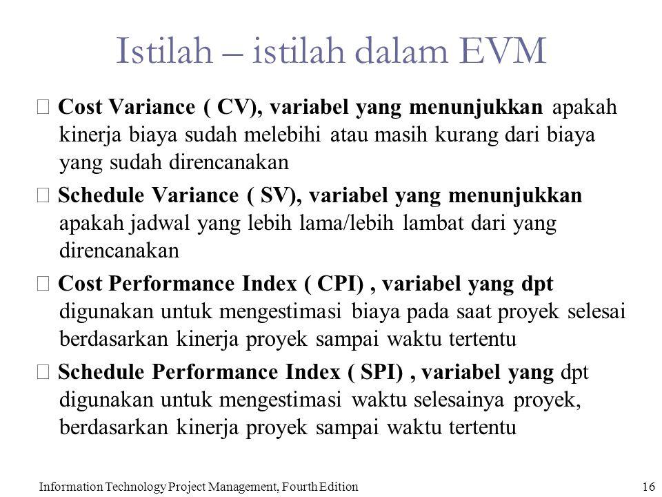  Cost Variance ( CV), variabel yang menunjukkan apakah kinerja biaya sudah melebihi atau masih kurang dari biaya yang sudah direncanakan  Schedule Variance ( SV), variabel yang menunjukkan apakah jadwal yang lebih lama/lebih lambat dari yang direncanakan  Cost Performance Index ( CPI), variabel yang dpt digunakan untuk mengestimasi biaya pada saat proyek selesai berdasarkan kinerja proyek sampai waktu tertentu  Schedule Performance Index ( SPI), variabel yang dpt digunakan untuk mengestimasi waktu selesainya proyek, berdasarkan kinerja proyek sampai waktu tertentu 16Information Technology Project Management, Fourth Edition Istilah – istilah dalam EVM