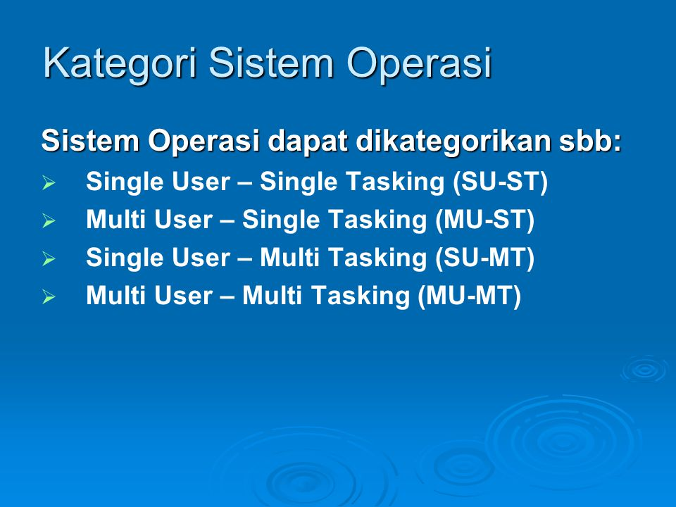 Kategori Sistem Operasi Sistem Operasi dapat dikategorikan sbb:   Single User – Single Tasking (SU-ST)   Multi User – Single Tasking (MU-ST)   Single User – Multi Tasking (SU-MT)   Multi User – Multi Tasking (MU-MT)