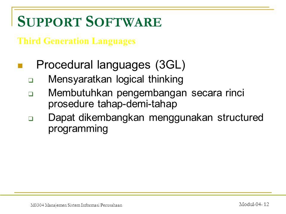 M0304 Manajemen Sistem Informasi Perusahaan Modul-04- 12 Procedural languages (3GL)  Mensyaratkan logical thinking  Membutuhkan pengembangan secara rinci prosedure tahap-demi-tahap  Dapat dikembangkan menggunakan structured programming S UPPORT S OFTWARE Third Generation Languages