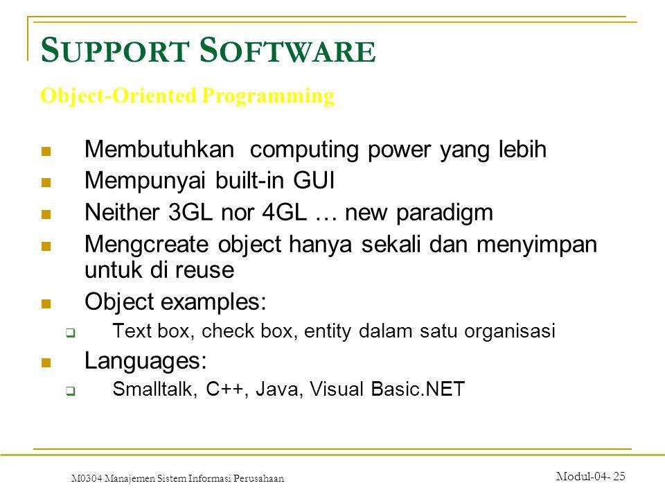 M0304 Manajemen Sistem Informasi Perusahaan Modul-04- 25 Membutuhkan computing power yang lebih Mempunyai built-in GUI Neither 3GL nor 4GL … new paradigm Mengcreate object hanya sekali dan menyimpan untuk di reuse Object examples:  Text box, check box, entity dalam satu organisasi Languages:  Smalltalk, C++, Java, Visual Basic.NET S UPPORT S OFTWARE Object-Oriented Programming