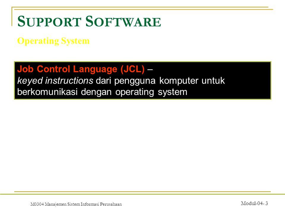 M0304 Manajemen Sistem Informasi Perusahaan Modul-04- 3 S UPPORT S OFTWARE Operating System Job Control Language (JCL) – keyed instructions dari pengguna komputer untuk berkomunikasi dengan operating system