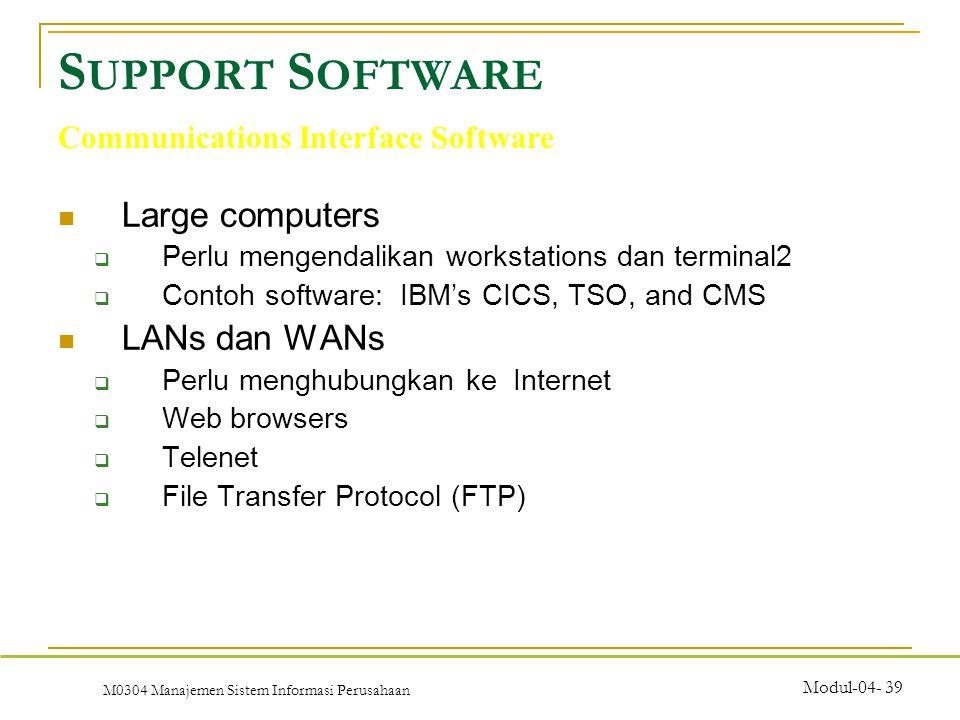 M0304 Manajemen Sistem Informasi Perusahaan Modul-04- 39 Large computers  Perlu mengendalikan workstations dan terminal2  Contoh software: IBM's CICS, TSO, and CMS LANs dan WANs  Perlu menghubungkan ke Internet  Web browsers  Telenet  File Transfer Protocol (FTP) S UPPORT S OFTWARE Communications Interface Software
