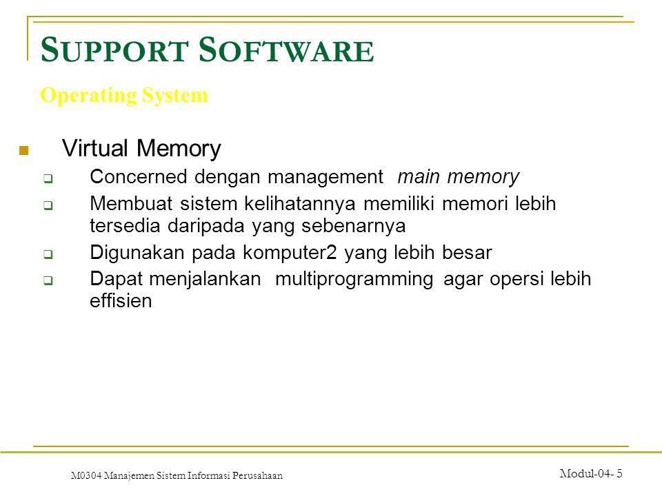 M0304 Manajemen Sistem Informasi Perusahaan Modul-04- 5 Virtual Memory  Concerned dengan management main memory  Membuat sistem kelihatannya memiliki memori lebih tersedia daripada yang sebenarnya  Digunakan pada komputer2 yang lebih besar  Dapat menjalankan multiprogramming agar opersi lebih effisien S UPPORT S OFTWARE Operating System