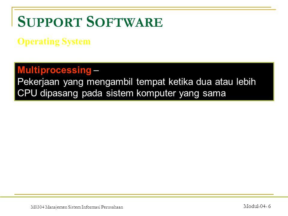 M0304 Manajemen Sistem Informasi Perusahaan Modul-04- 6 S UPPORT S OFTWARE Operating System Multiprocessing – Pekerjaan yang mengambil tempat ketika dua atau lebih CPU dipasang pada sistem komputer yang sama