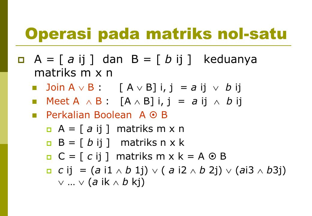 Operasi pada matriks nol-satu  A = [ a ij ] dan B = [ b ij ] keduanya matriks m x n Join A  B : [ A  B] i, j = a ij  b ij Meet A  B : [A  B] i, j = a ij  b ij Perkalian Boolean A  B  A = [ a ij ] matriks m x n  B = [ b ij ] matriks n x k  C = [ c ij ] matriks m x k = A  B  c ij = (a i1  b 1j)  ( a i2  b 2j)  (ai3  b3j)  …  (a ik  b kj)