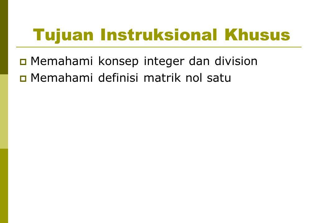 Tujuan Instruksional Khusus  Memahami konsep integer dan division  Memahami definisi matrik nol satu