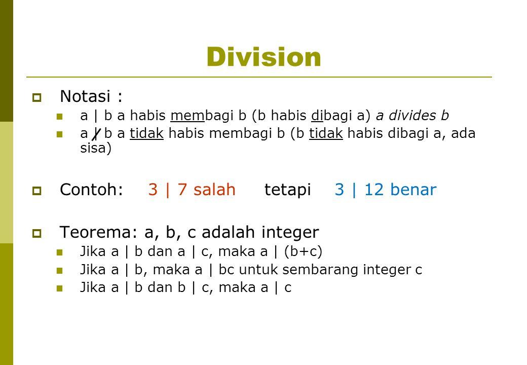 Division  Notasi : a | b a habis membagi b (b habis dibagi a) a divides b a | b a tidak habis membagi b (b tidak habis dibagi a, ada sisa)  Contoh: 3 | 7 salah tetapi 3 | 12 benar  Teorema: a, b, c adalah integer Jika a | b dan a | c, maka a | (b+c) Jika a | b, maka a | bc untuk sembarang integer c Jika a | b dan b | c, maka a | c
