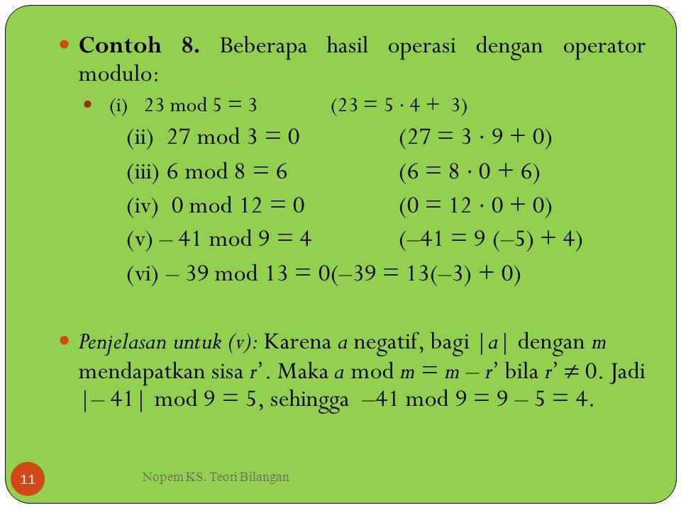 Nopem KS. Teori Bilangan 11 Contoh 8. Beberapa hasil operasi dengan operator modulo: (i) 23 mod 5 = 3(23 = 5  4 + 3) (ii) 27 mod 3 = 0(27 = 3  9 + 0
